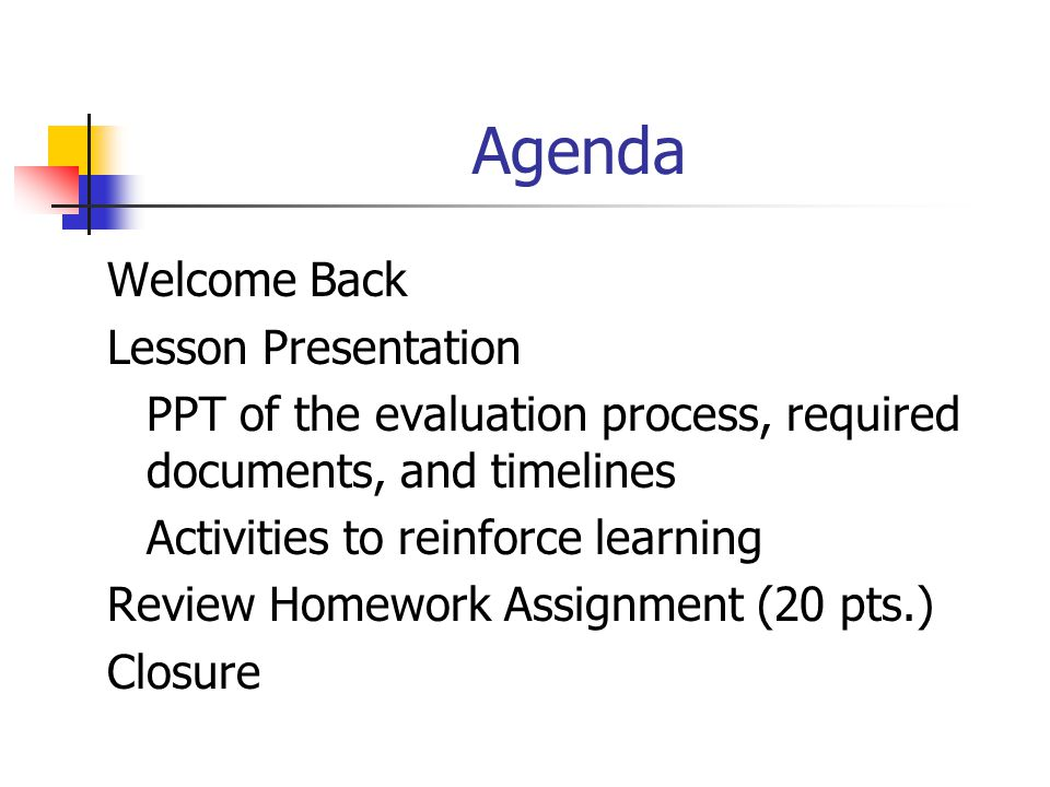 Agenda Welcome Back Lesson Presentation PPT of the evaluation process, required documents, and timelines Activities to reinforce learning Review Homework Assignment (20 pts.) Closure