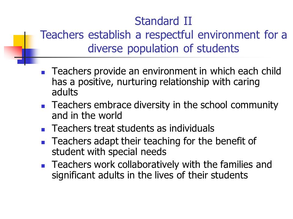 Teachers provide an environment in which each child has a positive, nurturing relationship with caring adults Teachers embrace diversity in the school community and in the world Teachers treat students as individuals Teachers adapt their teaching for the benefit of student with special needs Teachers work collaboratively with the families and significant adults in the lives of their students Standard II Teachers establish a respectful environment for a diverse population of students