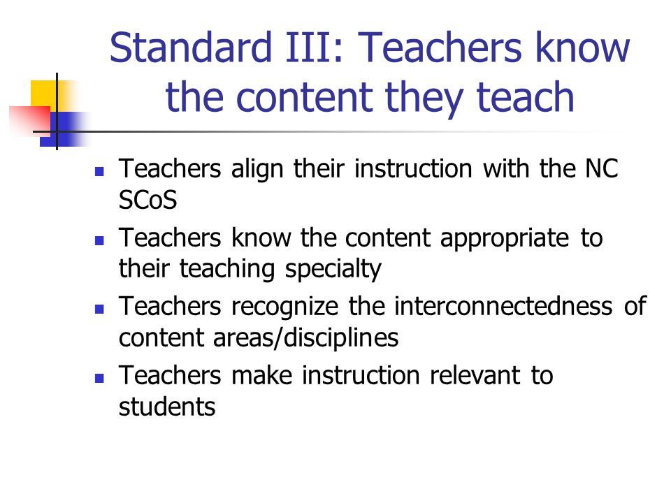 Standard III: Teachers know the content they teach Teachers align their instruction with the NC SCoS Teachers know the content appropriate to their teaching specialty Teachers recognize the interconnectedness of content areas/disciplines Teachers make instruction relevant to students