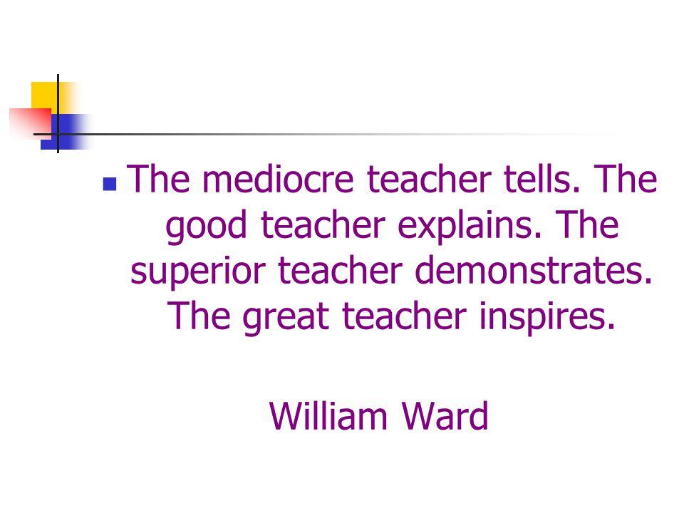 The mediocre teacher tells.The good teacher explains.