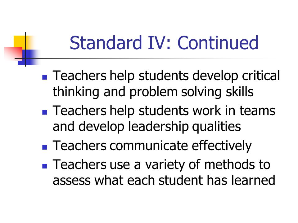 Standard IV: Continued Teachers help students develop critical thinking and problem solving skills Teachers help students work in teams and develop leadership qualities Teachers communicate effectively Teachers use a variety of methods to assess what each student has learned