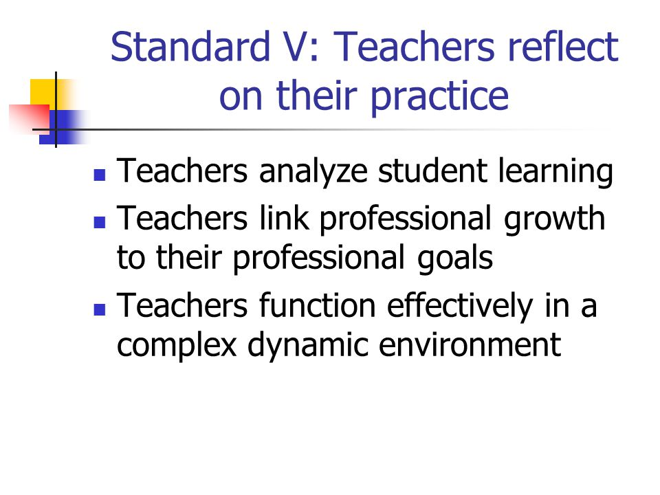 Standard V: Teachers reflect on their practice Teachers analyze student learning Teachers link professional growth to their professional goals Teachers function effectively in a complex dynamic environment