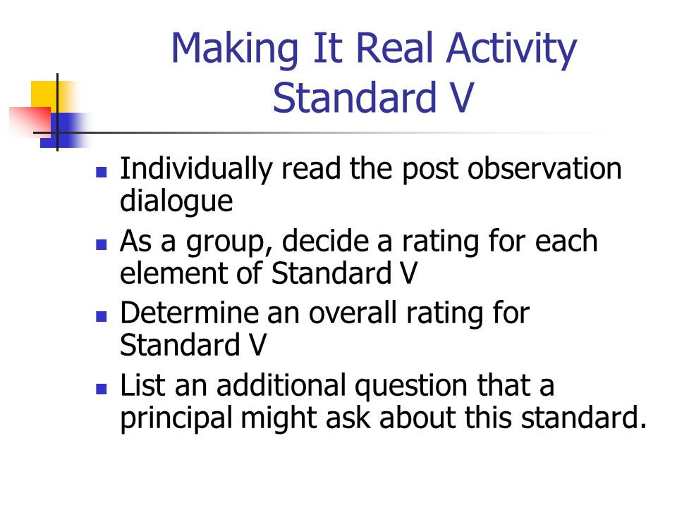 Making It Real Activity Standard V Individually read the post observation dialogue As a group, decide a rating for each element of Standard V Determine an overall rating for Standard V List an additional question that a principal might ask about this standard.