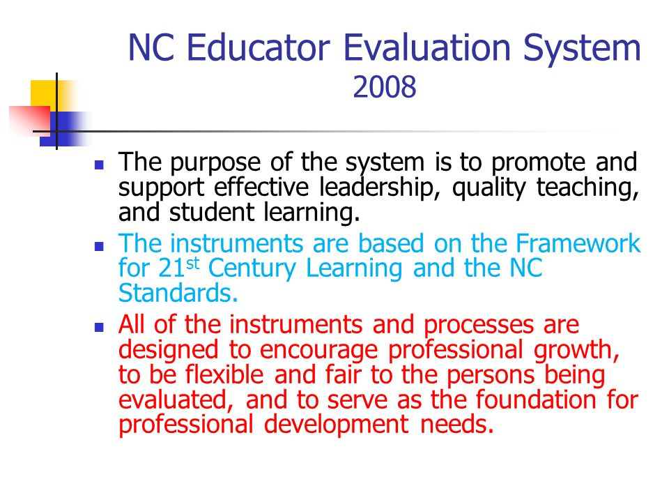 NC Educator Evaluation System 2008 The purpose of the system is to promote and support effective leadership, quality teaching, and student learning.