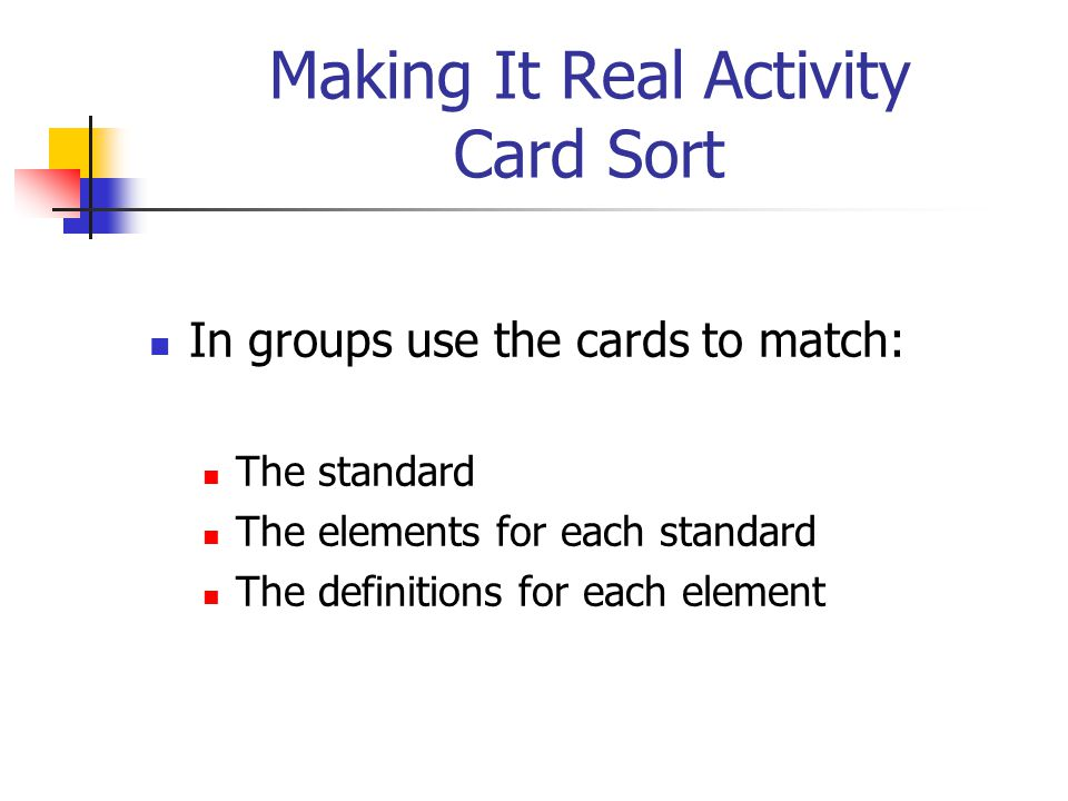 Making It Real Activity Card Sort In groups use the cards to match: The standard The elements for each standard The definitions for each element
