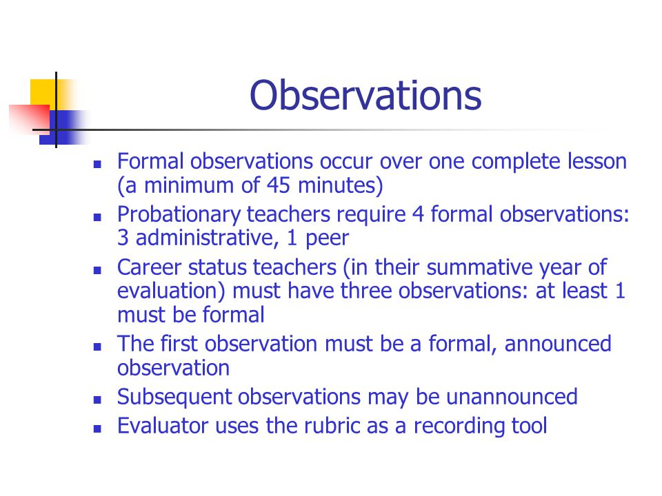 Observations Formal observations occur over one complete lesson (a minimum of 45 minutes) Probationary teachers require 4 formal observations: 3 administrative, 1 peer Career status teachers (in their summative year of evaluation) must have three observations: at least 1 must be formal The first observation must be a formal, announced observation Subsequent observations may be unannounced Evaluator uses the rubric as a recording tool