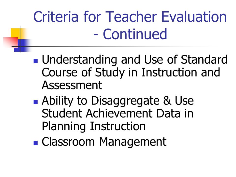 Criteria for Teacher Evaluation - Continued Understanding and Use of Standard Course of Study in Instruction and Assessment Ability to Disaggregate & Use Student Achievement Data in Planning Instruction Classroom Management
