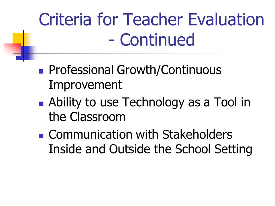 Criteria for Teacher Evaluation - Continued Professional Growth/Continuous Improvement Ability to use Technology as a Tool in the Classroom Communication with Stakeholders Inside and Outside the School Setting