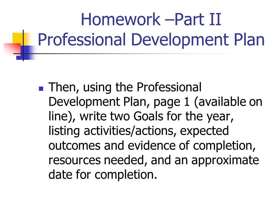 Homework –Part II Professional Development Plan Then, using the Professional Development Plan, page 1 (available on line), write two Goals for the year, listing activities/actions, expected outcomes and evidence of completion, resources needed, and an approximate date for completion.