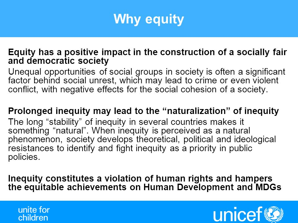 Why equity Equity has a positive impact in the construction of a socially fair and democratic society Unequal opportunities of social groups in society is often a significant factor behind social unrest, which may lead to crime or even violent conflict, with negative effects for the social cohesion of a society.