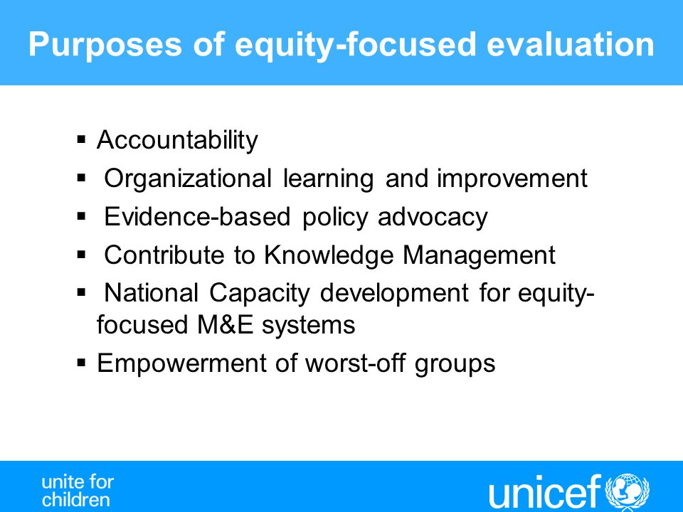 Purposes of equity-focused evaluation  Accountability  Organizational learning and improvement  Evidence-based policy advocacy  Contribute to Knowledge Management  National Capacity development for equity- focused M&E systems  Empowerment of worst-off groups