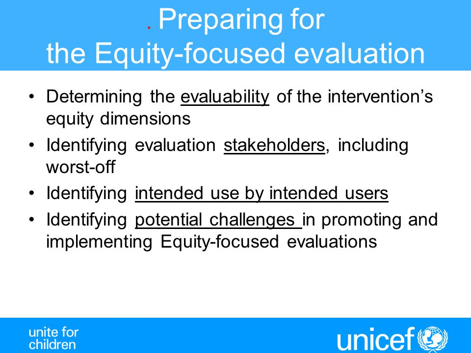. Preparing for the Equity-focused evaluation Determining the evaluability of the intervention's equity dimensions Identifying evaluation stakeholders, including worst-off Identifying intended use by intended users Identifying potential challenges in promoting and implementing Equity-focused evaluations