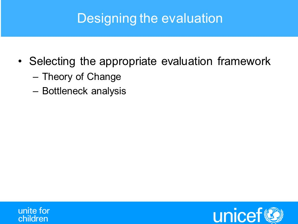 Designing the evaluation Selecting the appropriate evaluation framework –Theory of Change –Bottleneck analysis