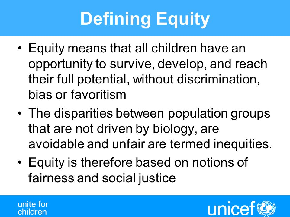 Defining Equity Equity means that all children have an opportunity to survive, develop, and reach their full potential, without discrimination, bias or favoritism The disparities between population groups that are not driven by biology, are avoidable and unfair are termed inequities.