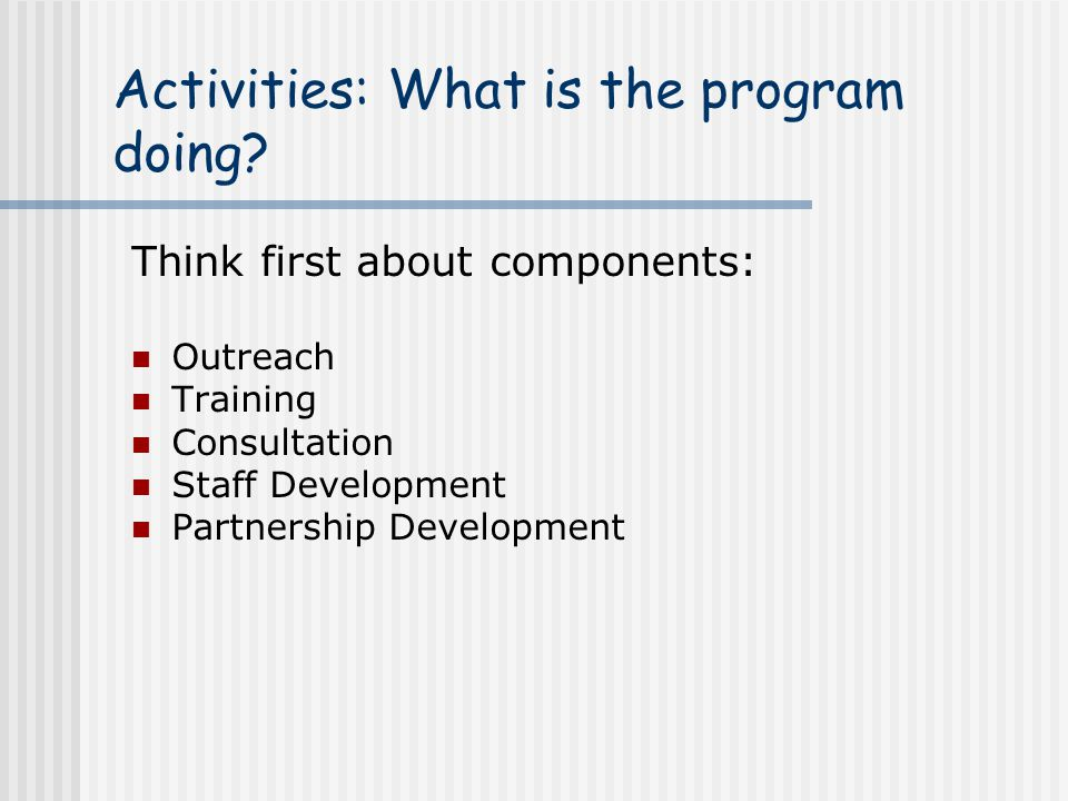 Activities: What is the program doing? Think first about components: Outreach Training Consultation Staff Development Partnership Development