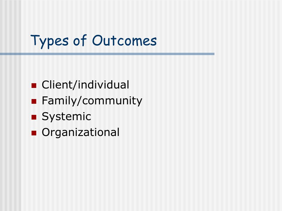 Types of Outcomes Client/individual Family/community Systemic Organizational