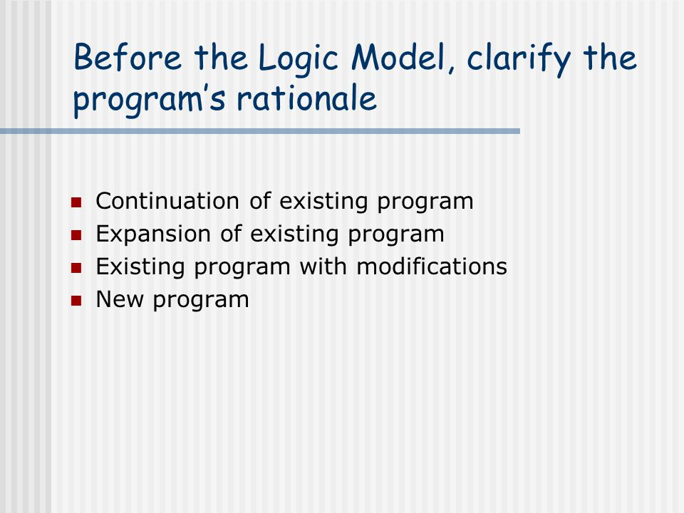 Before the Logic Model, clarify the program's rationale Continuation of existing program Expansion of existing program Existing program with modificat