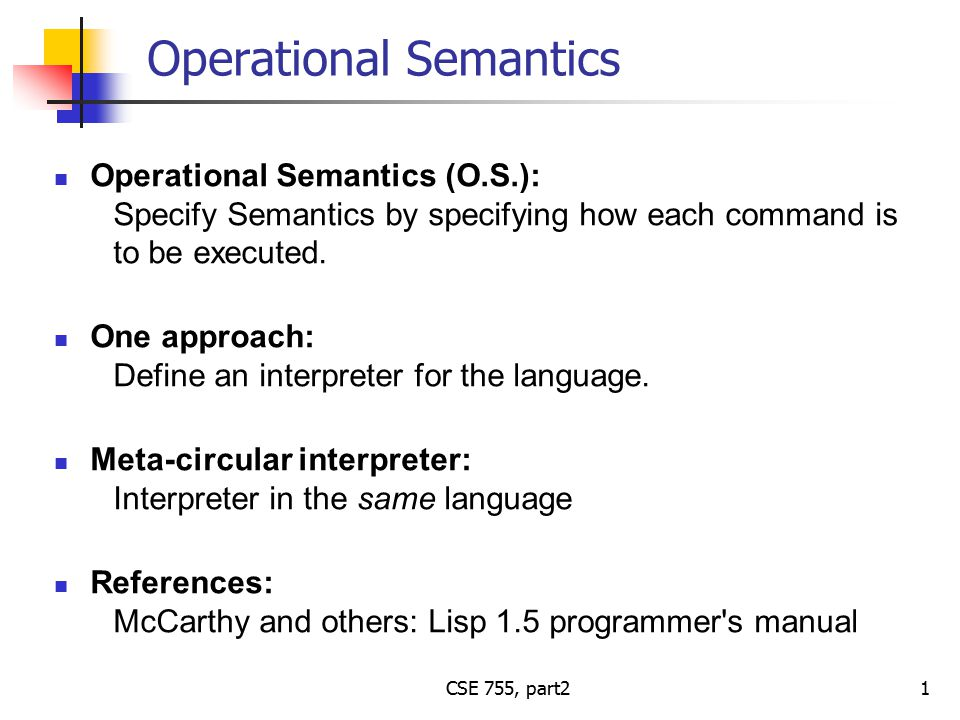 CSE 755, part2 Operational Semantics Operational Semantics (O.S.): Specify Semantics by specifying how each command is to be executed.
