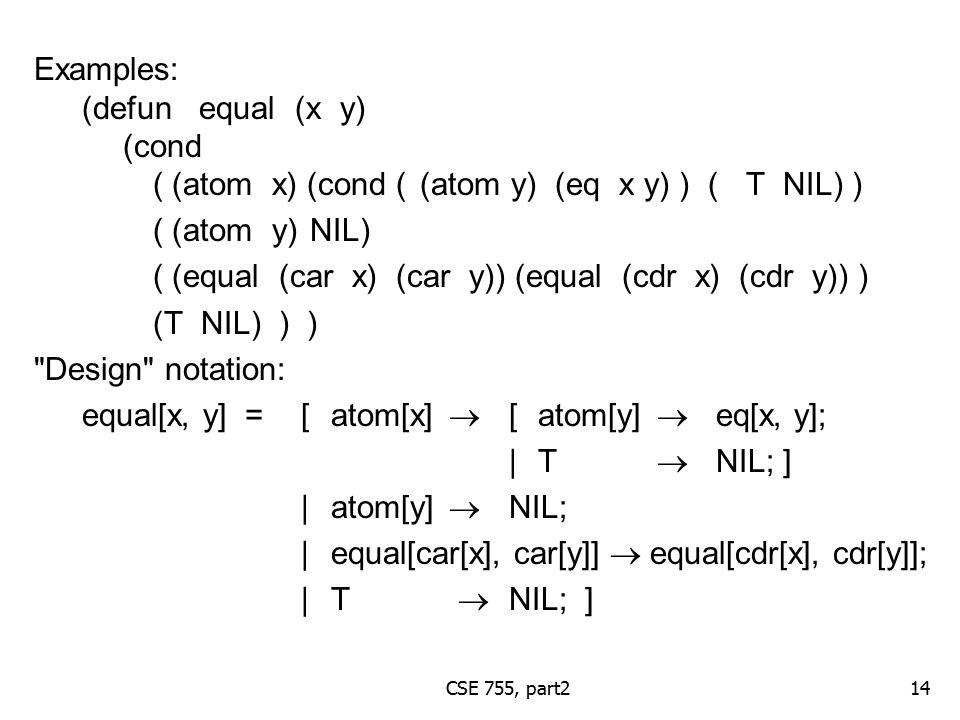 CSE 755, part2 Examples: (defun equal (x y) (cond ( (atom x) (cond ((atom y) (eq x y) ) (T NIL) ) ( (atom y) NIL) ( (equal (car x) (car y)) (equal (cdr x) (cdr y)) ) (T NIL) ) ) Design notation: equal[x, y] =[atom[x]  [atom[y]  eq[x, y]; |T  NIL; ] |atom[y]  NIL; |equal[car[x], car[y]]  equal[cdr[x], cdr[y]]; |T  NIL; ] 14