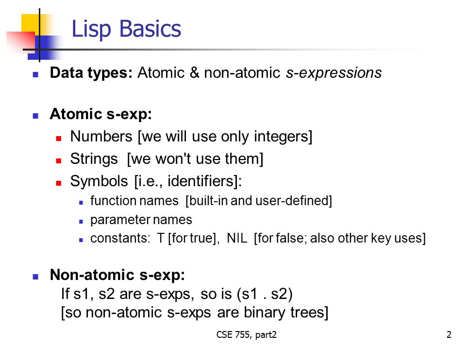 CSE 755, part2 Lisp Basics Data types: Atomic & non-atomic s-expressions Atomic s-exp: Numbers [we will use only integers] Strings [we won t use them] Symbols [i.e., identifiers]: function names [built-in and user-defined] parameter names constants: T [for true], NIL [for false; also other key uses] Non-atomic s-exp: If s1, s2 are s-exps, so is (s1.