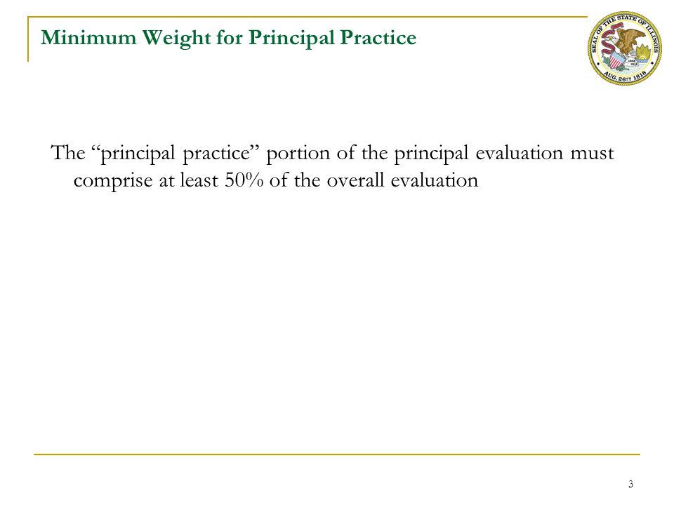 4 Requirements for Principal Evaluation Instruments Every district must align the instruments for evaluation of principal practice to the revised Illinois Standards for Principal Evaluation Every district must create or select a rubric that has clear indicators for each standard and clear descriptions of at least 4 performance levels for each indicator For any district not adopting the default rubric, the district must create a training process to build shared awareness and understanding of the rubric and principal practice expectations with all principals and principal evaluators