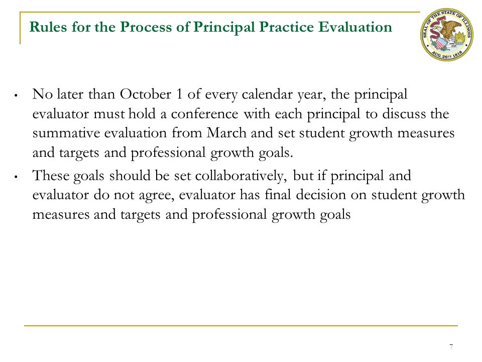 8 Rules for the Summative Rating of Principal Practice As part of the summative evaluation, the principal evaluator must identify a performance rating with written evidence to support the rating for each standard The summative evaluation must identify the strengths and growth areas of the principal The district or principal evaluator must define how the data gathered against the principal practice standards will be used to determine a summative practice rating