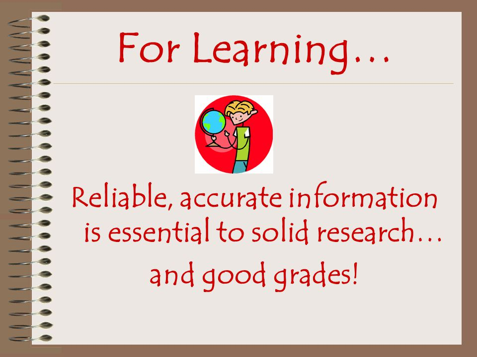 For Learning… Reliable, accurate information is essential to solid research… and good grades!