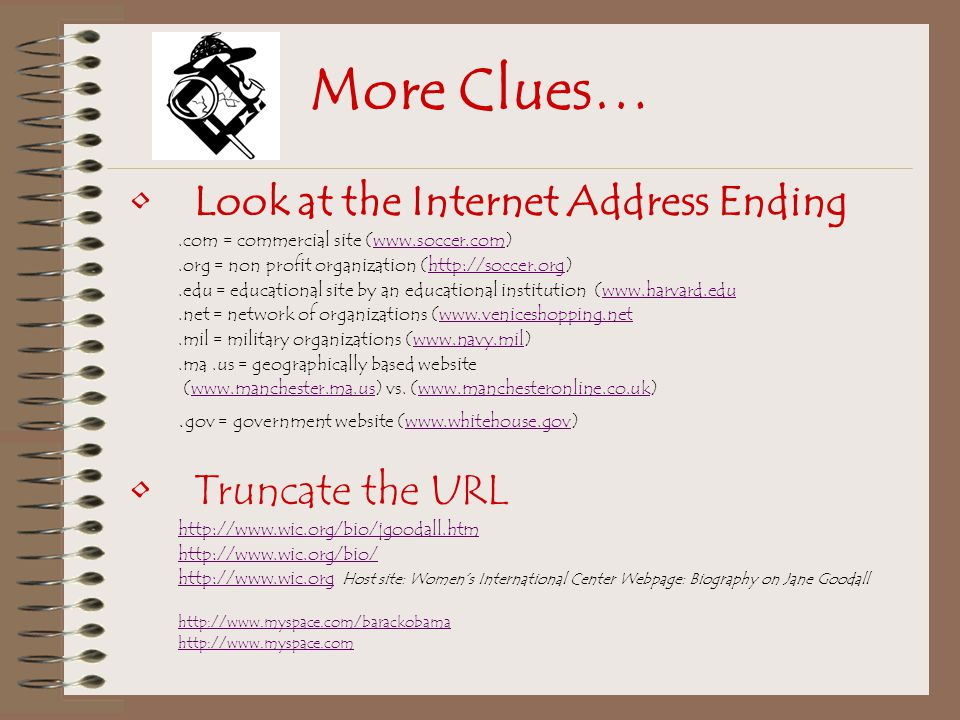 More Clues… Look at the Internet Address Ending.com = commercial site (www.soccer.com)www.soccer.com.org = non profit organization (http://soccer.org)http://soccer.org.edu = educational site by an educational institution (www.harvard.eduwww.harvard.edu.net = network of organizations (www.veniceshopping.netwww.veniceshopping.net.mil = military organizations (www.navy.mil)www.navy.mil.ma.us = geographically based website (www.manchester.ma.us) vs.