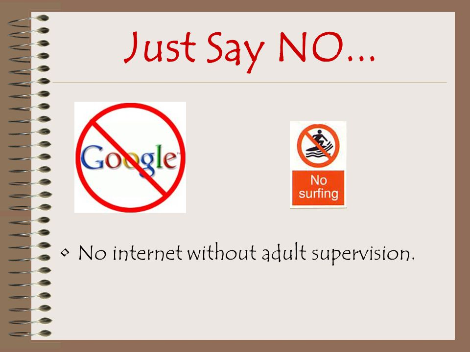 Just Say NO... No internet without adult supervision.