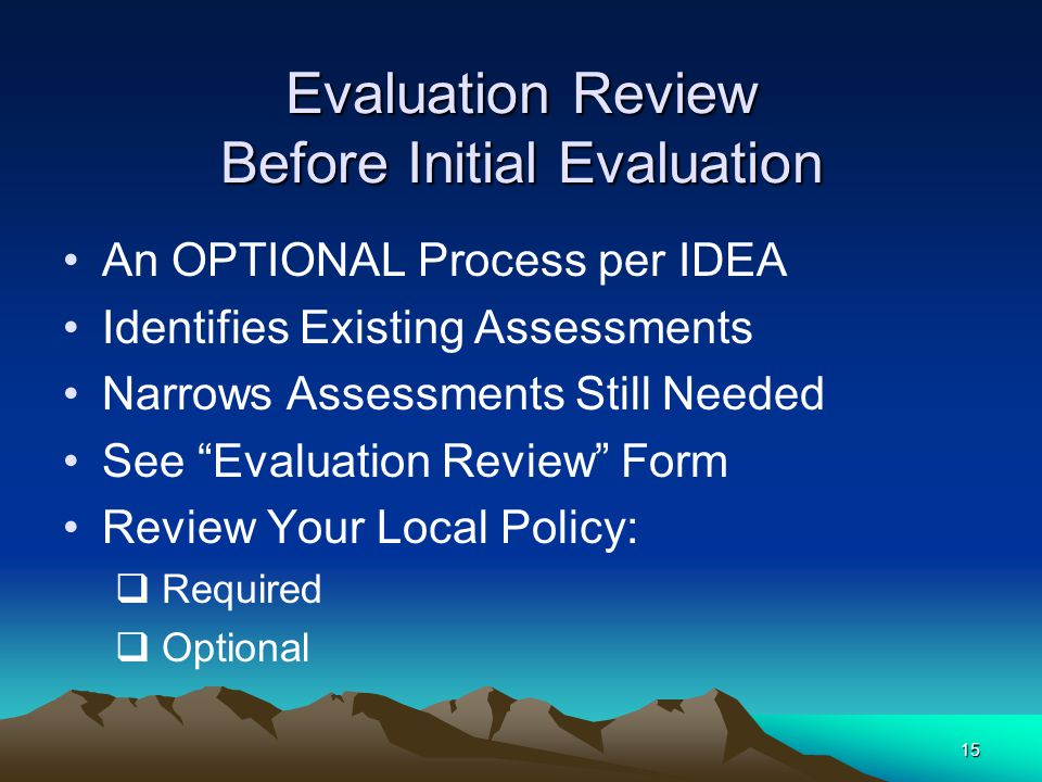 15 Evaluation Review Before Initial Evaluation An OPTIONAL Process per IDEA Identifies Existing Assessments Narrows Assessments Still Needed See Evaluation Review Form Review Your Local Policy:  Required  Optional