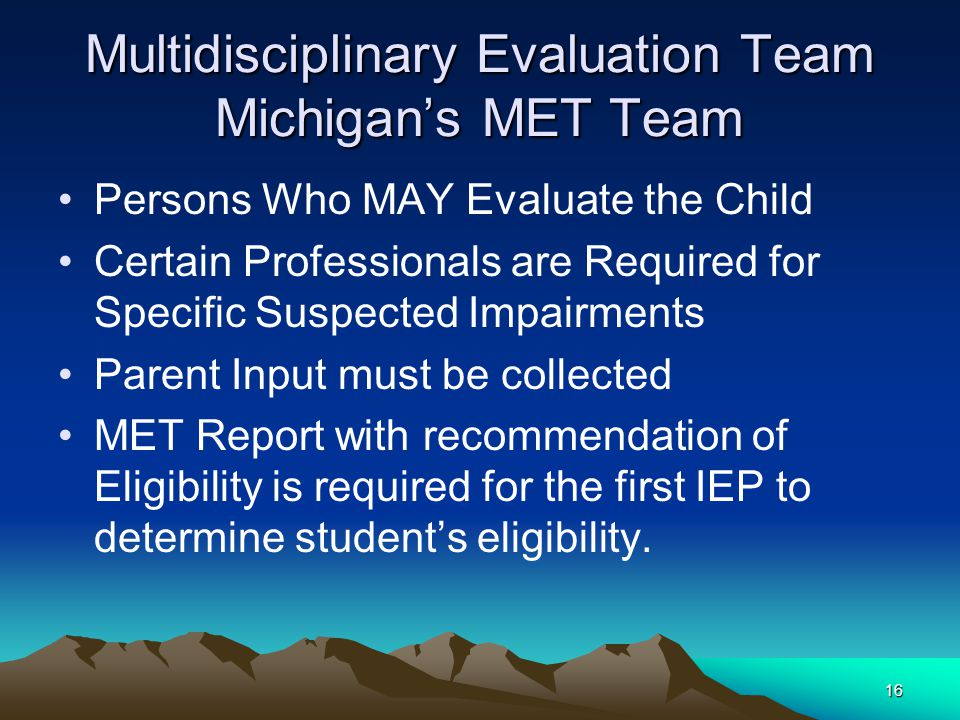 16 Multidisciplinary Evaluation Team Michigan's MET Team Persons Who MAY Evaluate the Child Certain Professionals are Required for Specific Suspected Impairments Parent Input must be collected MET Report with recommendation of Eligibility is required for the first IEP to determine student's eligibility.