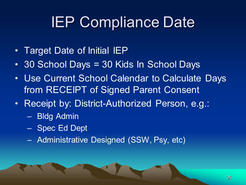 25 IEP Compliance Date Target Date of Initial IEP 30 School Days = 30 Kids In School Days Use Current School Calendar to Calculate Days from RECEIPT of Signed Parent Consent Receipt by: District-Authorized Person, e.g.: – Bldg Admin – Spec Ed Dept – Administrative Designed (SSW, Psy, etc)