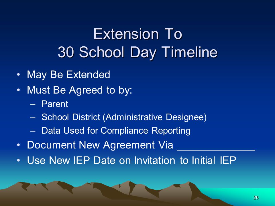 26 Extension To 30 School Day Timeline May Be Extended Must Be Agreed to by: – Parent – School District (Administrative Designee) – Data Used for Compliance Reporting Document New Agreement Via _____________ Use New IEP Date on Invitation to Initial IEP