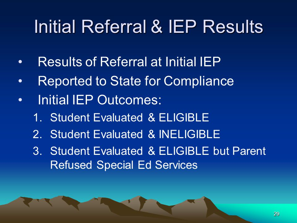 29 Initial Referral & IEP Results Results of Referral at Initial IEP Reported to State for Compliance Initial IEP Outcomes: 1.Student Evaluated & ELIGIBLE 2.Student Evaluated & INELIGIBLE 3.Student Evaluated & ELIGIBLE but Parent Refused Special Ed Services