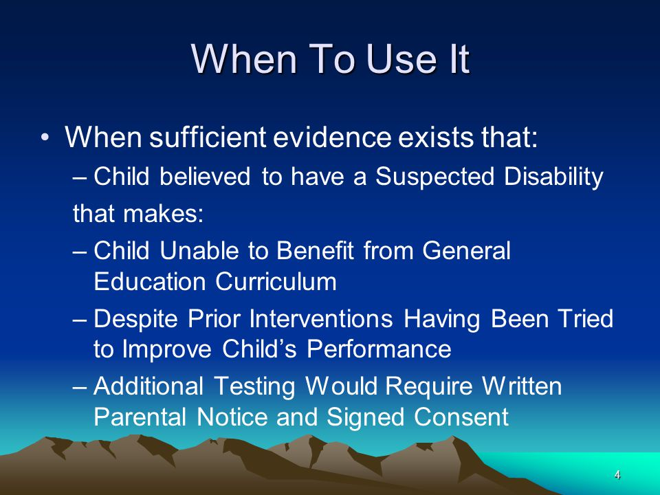 4 When To Use It When sufficient evidence exists that: –Child believed to have a Suspected Disability that makes: –Child Unable to Benefit from General Education Curriculum –Despite Prior Interventions Having Been Tried to Improve Child's Performance –Additional Testing Would Require Written Parental Notice and Signed Consent