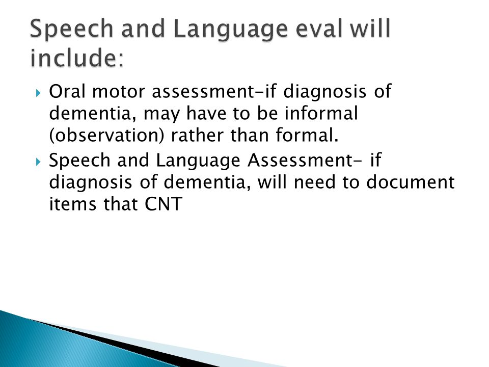  Oral motor assessment-if diagnosis of dementia, may have to be informal (observation) rather than formal.  Speech and Language Assessment- if diagn
