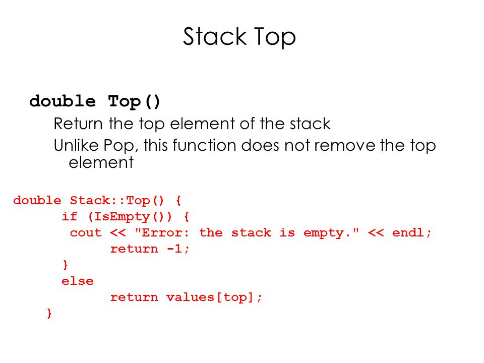 Stack Top double Top() Return the top element of the stack Unlike Pop, this function does not remove the top element double Stack::Top() { if (IsEmpty()) { cout << Error: the stack is empty. << endl; return -1; } else return values[top]; }