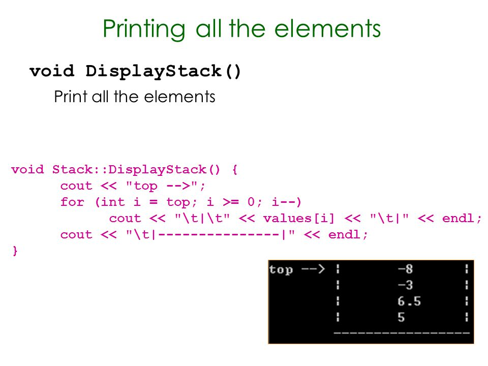 Printing all the elements void DisplayStack() Print all the elements void Stack::DisplayStack() { cout ; for (int i = top; i >= 0; i--) cout << \t|\t << values[i] << \t| << endl; cout << \t|---------------| << endl; }