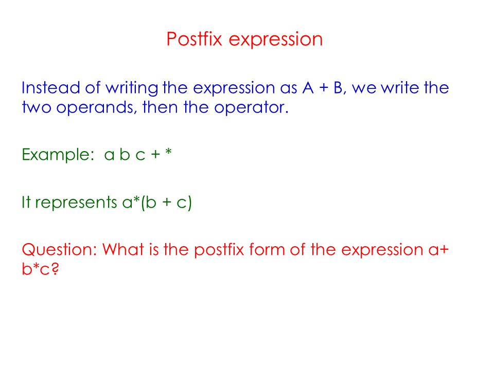 Postfix expression Instead of writing the expression as A + B, we write the two operands, then the operator.