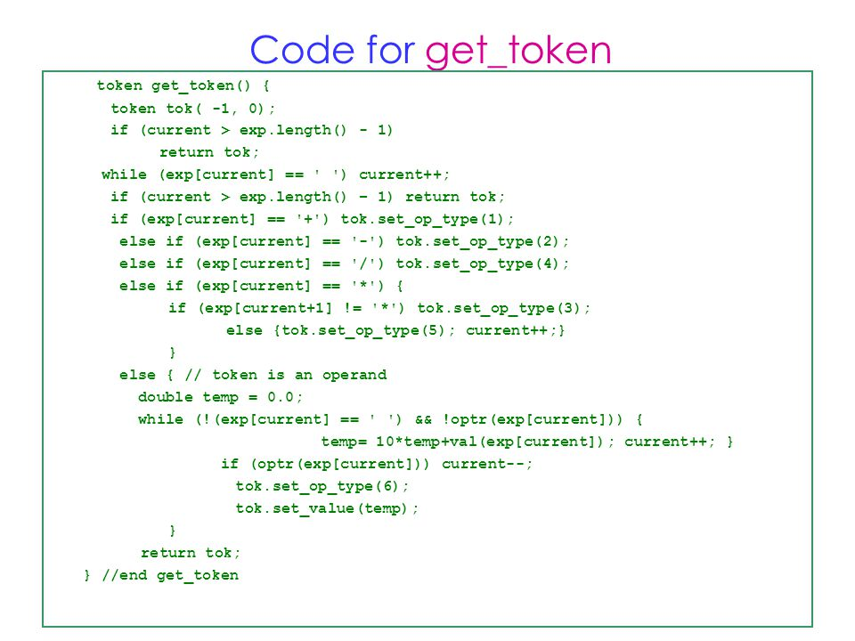 Code for get_token token get_token() { token tok( -1, 0); if (current > exp.length() - 1) return tok; while (exp[current] == ) current++; if (current > exp.length() – 1) return tok; if (exp[current] == + ) tok.set_op_type(1); else if (exp[current] == - ) tok.set_op_type(2); else if (exp[current] == / ) tok.set_op_type(4); else if (exp[current] == * ) { if (exp[current+1] != * ) tok.set_op_type(3); else {tok.set_op_type(5); current++;} } else { // token is an operand double temp = 0.0; while (!(exp[current] == ) && !optr(exp[current])) { temp= 10*temp+val(exp[current]); current++; } if (optr(exp[current])) current--; tok.set_op_type(6); tok.set_value(temp); } return tok; } //end get_token