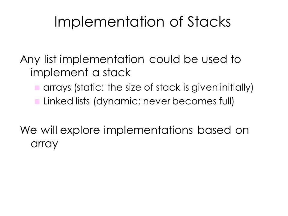 Implementation of Stacks Any list implementation could be used to implement a stack n arrays (static: the size of stack is given initially) n Linked lists (dynamic: never becomes full) We will explore implementations based on array