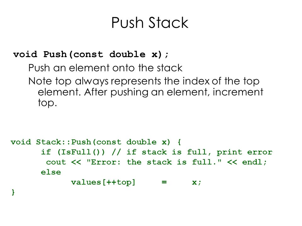 Pop Stack double Pop() Pop and return the element at the top of the stack Don't forgot to decrement top double Stack::Pop() { if (IsEmpty()) { //if stack is empty, print error cout << Error: the stack is empty. << endl; return -1; } else { return values[top--]; }