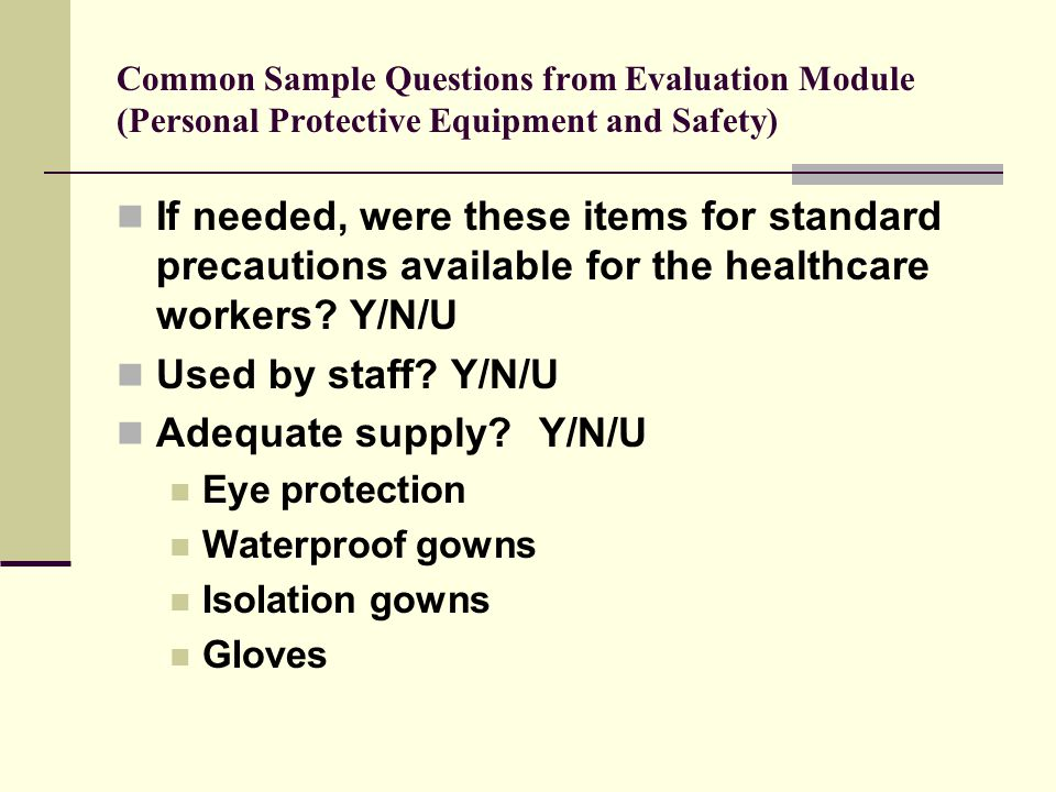 Common Sample Questions from Evaluation Module (Personal Protective Equipment and Safety) If needed, were these items for standard precautions available for the healthcare workers.