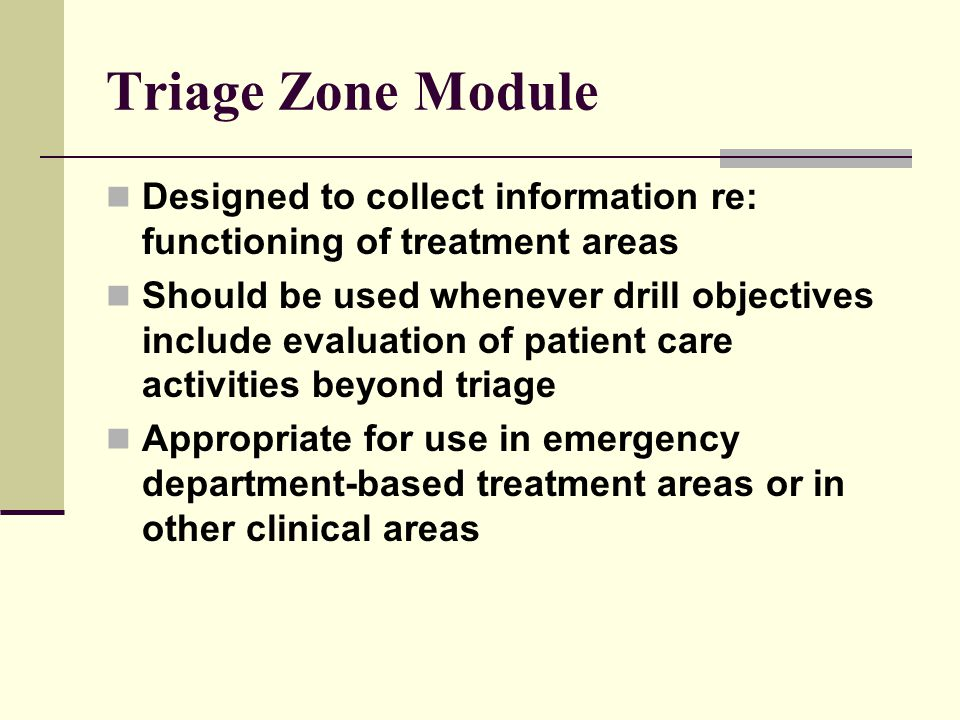 Triage Zone Module Designed to collect information re: functioning of treatment areas Should be used whenever drill objectives include evaluation of patient care activities beyond triage Appropriate for use in emergency department-based treatment areas or in other clinical areas