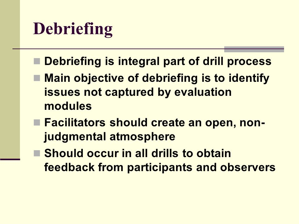 Debriefing Debriefing is integral part of drill process Main objective of debriefing is to identify issues not captured by evaluation modules Facilitators should create an open, non- judgmental atmosphere Should occur in all drills to obtain feedback from participants and observers