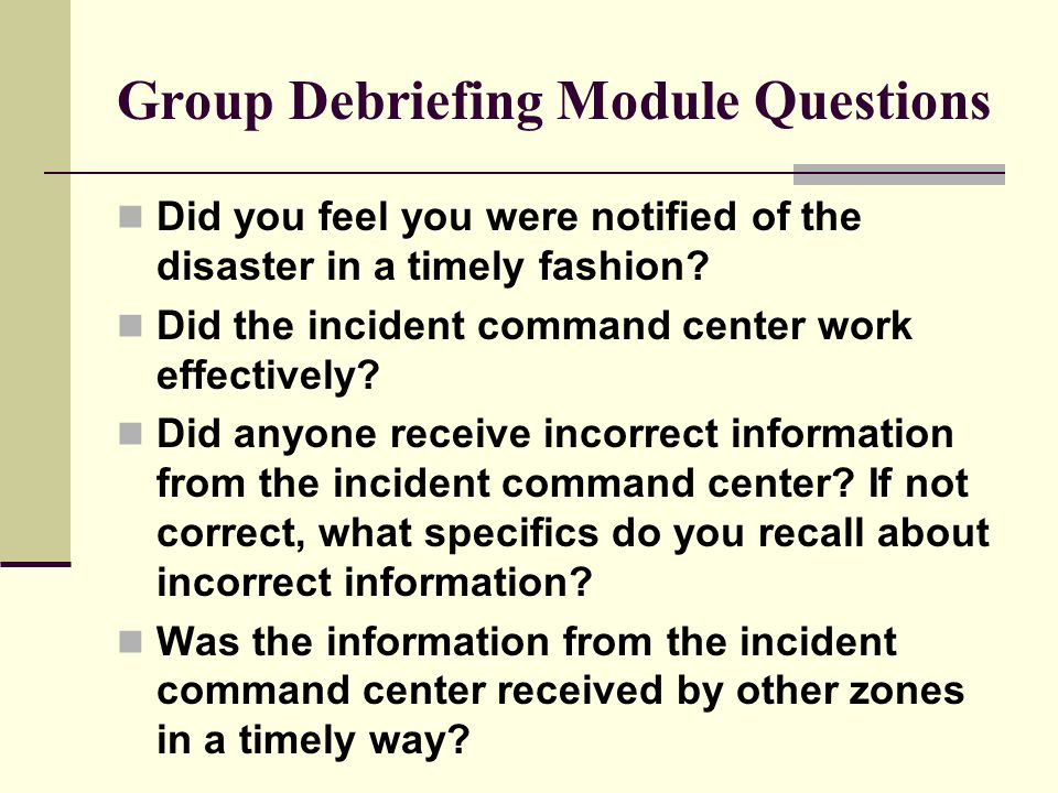 Group Debriefing Module Questions Did you feel you were notified of the disaster in a timely fashion.