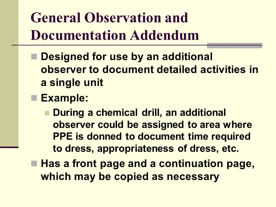 General Observation and Documentation Addendum Designed for use by an additional observer to document detailed activities in a single unit Example: During a chemical drill, an additional observer could be assigned to area where PPE is donned to document time required to dress, appropriateness of dress, etc.