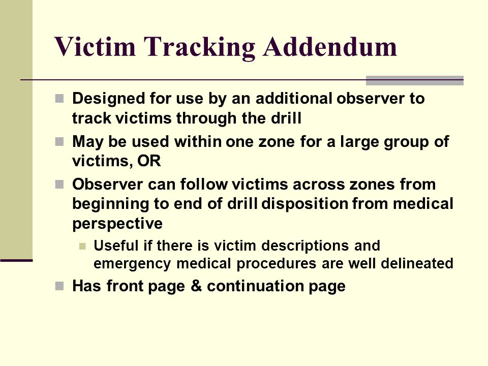 Victim Tracking Addendum Designed for use by an additional observer to track victims through the drill May be used within one zone for a large group of victims, OR Observer can follow victims across zones from beginning to end of drill disposition from medical perspective Useful if there is victim descriptions and emergency medical procedures are well delineated Has front page & continuation page