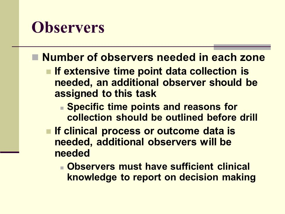 Observers Number of observers needed in each zone If extensive time point data collection is needed, an additional observer should be assigned to this task Specific time points and reasons for collection should be outlined before drill If clinical process or outcome data is needed, additional observers will be needed Observers must have sufficient clinical knowledge to report on decision making