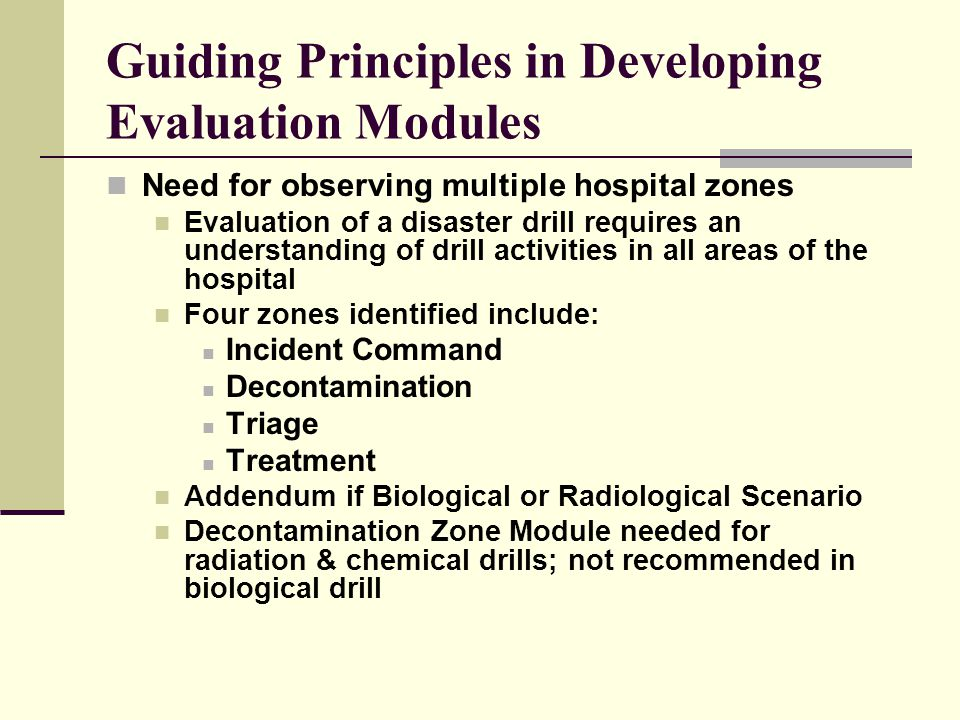 Guiding Principles in Developing Evaluation Modules Need for observing multiple hospital zones Evaluation of a disaster drill requires an understanding of drill activities in all areas of the hospital Four zones identified include: Incident Command Decontamination Triage Treatment Addendum if Biological or Radiological Scenario Decontamination Zone Module needed for radiation & chemical drills; not recommended in biological drill